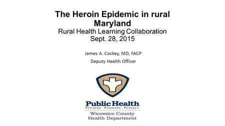 The Heroin Epidemic in rural Maryland Rural Health Learning Collaboration Sept. 28, 2015 James A. Cockey, MD, FACP Deputy Health Officer.