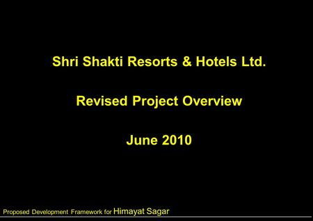 Proposed Development Framework for Himayat Sagar Shri Shakti Resorts & Hotels Ltd. Revised Project Overview June 2010.