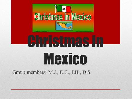 Christmas in Mexico Group members: M.J., E.C., J.H., D.S.