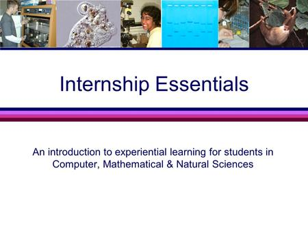 Internship Essentials An introduction to experiential learning for students in Computer, Mathematical & Natural Sciences.