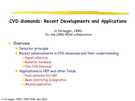 H. Pernegger, CERN, IPRD 2004, May 2004 CVD diamonds: Recent Developments and Applications H. Pernegger, CERN for the CERN RD42 collaboration zOverview.