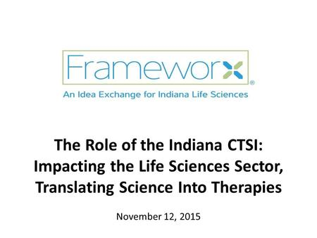 The Role of the Indiana CTSI: Impacting the Life Sciences Sector, Translating Science Into Therapies November 12, 2015.