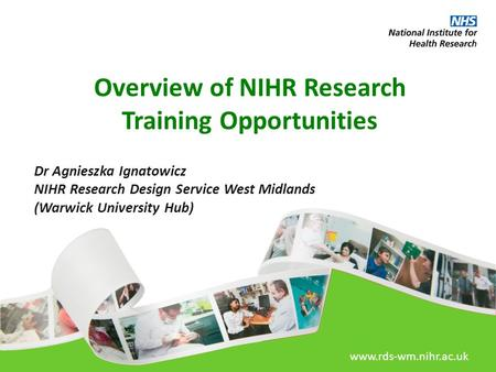Www.rds-wm.nihr.ac.uk Overview of NIHR Research Training Opportunities Dr Agnieszka Ignatowicz NIHR Research Design Service West Midlands (Warwick University.