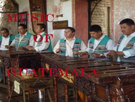 MUSIC OF GUATEMALA. Marimba Music  The marimba is the most important instrument in Guatemalan folk music, which is influenced by the music of Spain and.