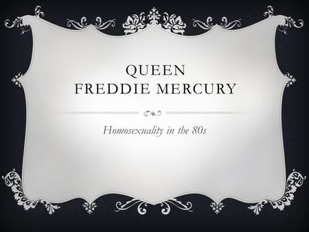 QUEEN FREDDIE MERCURY Homosexuality in the 80s. GAY LIFE IN THE 80S :  Gays were very opressed  Aids and homosexuality were almost synonimous  Gays.