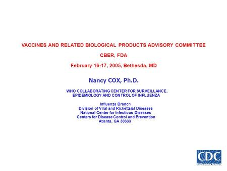 Influenza Branch VACCINES AND RELATED BIOLOGICAL PRODUCTS ADVISORY COMMITTEE CBER, FDA February 16-17, 2005, Bethesda, MD Nancy COX, Ph.D. WHO COLLABORATING.