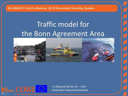 Traffic model for the Bonn Agreement Area BE-AWARE II Final Conference, 18-19 November, Ronneby, Sweden Co-financed by the EU – Civil Protection Financial.
