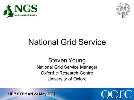 HEP SYSMAN 23 May 2007 National Grid Service Steven Young National Grid Service Manager Oxford e-Research Centre University of Oxford.