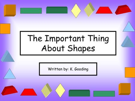The Important Thing About Shapes Written by: K. Gooding.