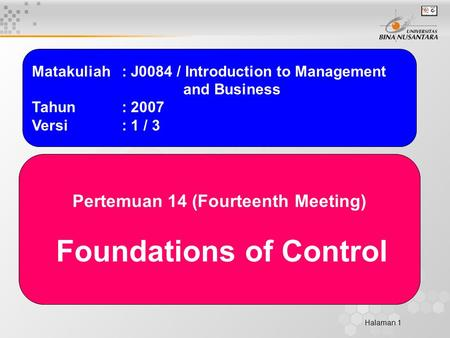 Halaman 1 Matakuliah: J0084 / Introduction to Management and Business Tahun: 2007 Versi: 1 / 3 Pertemuan 14 (Fourteenth Meeting) Foundations of Control.