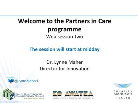 Welcome to the Partners in Care programme Web session two The session will start at midday Dr. Lynne Maher Director for