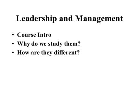 Leadership and Management Course Intro Why do we study them? How are they different?
