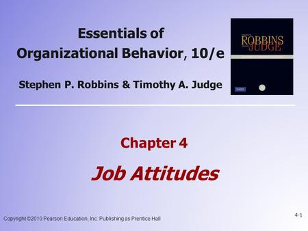 Copyright ©2010 Pearson Education, Inc. Publishing as Prentice Hall 4-1 Chapter 4 Job Attitudes Essentials of Organizational Behavior, 10/e Stephen P.