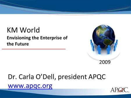 KM World Envisioning the Enterprise of the Future 2009 Dr. Carla O'Dell, president APQC www.apqc.org.
