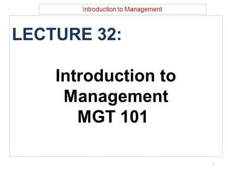 Introduction to Management LECTURE 32: Introduction to Management MGT 101 1.