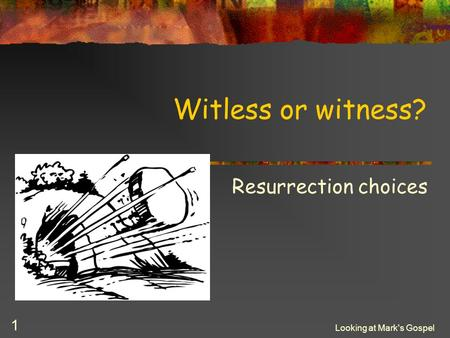 Looking at Mark's Gospel 1 Witless or witness? Resurrection choices.