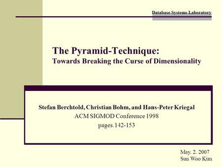 Database Systems Laboratory The Pyramid-Technique: Towards Breaking the Curse of Dimensionality Stefan Berchtold, Christian Bohm, and Hans-Peter Kriegal.