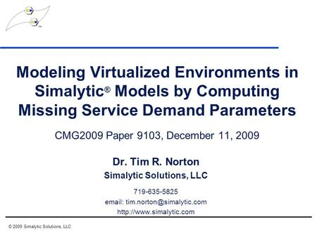 Modeling Virtualized Environments in Simalytic ® Models by Computing Missing Service Demand Parameters CMG2009 Paper 9103, December 11, 2009 Dr. Tim R.
