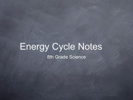 Energy Cycle Notes 8th Grade Science. ENERGY!!! All living things need energy to live. Energy can be converted from one form to another. It can also be.