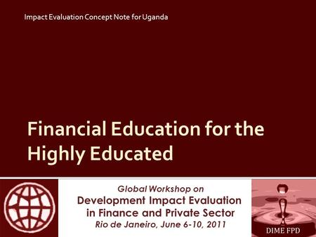Global Workshop on Development Impact Evaluation in Finance and Private Sector Rio de Janeiro, June 6-10, 2011 Financial Education for the Highly Educated.