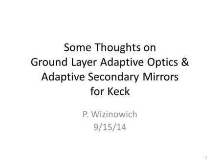 Some Thoughts on Ground Layer Adaptive Optics & Adaptive Secondary Mirrors for Keck P. Wizinowich 9/15/14 1.