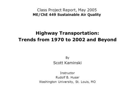 Class Project Report, May 2005 ME/ChE 449 Sustainable Air Quality Highway Transportation: Trends from 1970 to 2002 and Beyond By Scott Kaminski Instructor.