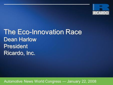 The Eco-Innovation Race Dean Harlow President Ricardo, Inc. Automotive News World Congress — January 22, 2008.
