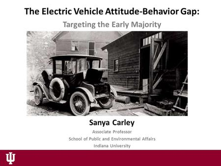The Electric Vehicle Attitude-Behavior Gap: Targeting the Early Majority Sanya Carley Associate Professor School of Public and Environmental Affairs Indiana.