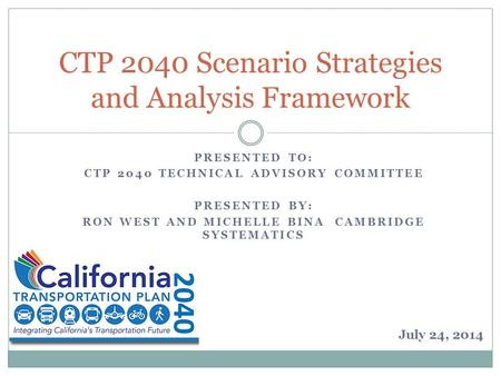PRESENTED TO: CTP 2040 TECHNICAL ADVISORY COMMITTEE PRESENTED BY: RON WEST AND MICHELLE BINA CAMBRIDGE SYSTEMATICS CTP 2040 Scenario Strategies and Analysis.