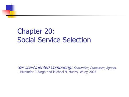 Chapter 20: Social Service Selection Service-Oriented Computing: Semantics, Processes, Agents – Munindar P. Singh and Michael N. Huhns, Wiley, 2005.