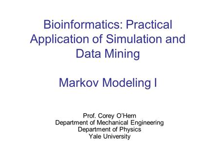 Bioinformatics: Practical Application of Simulation and Data Mining Markov Modeling I Prof. Corey O'Hern Department of Mechanical Engineering Department.