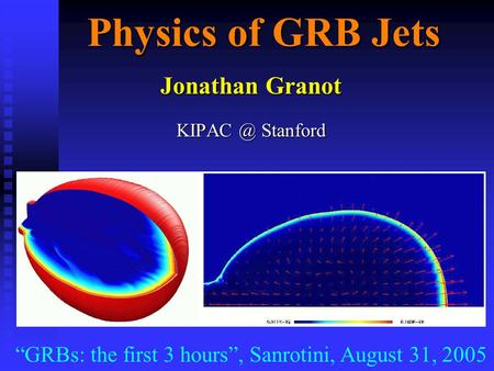 "Physics of GRB Jets Jonathan Granot Stanford ""GRBs: the first 3 hours"", Sanrotini, August 31, 2005."