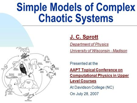 Simple Models of Complex Chaotic Systems J. C. Sprott Department of Physics University of Wisconsin - Madison Presented at the AAPT Topical Conference.