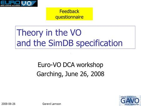 2008-06-26Gerard Lemson Theory in the VO and the SimDB specification Euro-VO DCA workshop Garching, June 26, 2008 Feedback questionnaire.