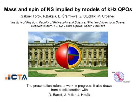 Gabriel Török, P.Bakala, E. Šrámková, Z. Stuchlík, M. Urbanec Mass and spin of NS implied by models of kHz QPOs *Institute of Physics, Faculty of Philosophy.