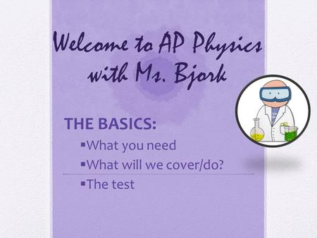 Welcome to AP Physics with Ms. Bjork THE BASICS:  What you need  What will we cover/do?  The test.