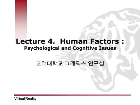 Virtual Reality Lecture 4. Human Factors : Psychological and Cognitive Issues 고려대학교 그래픽스 연구실.