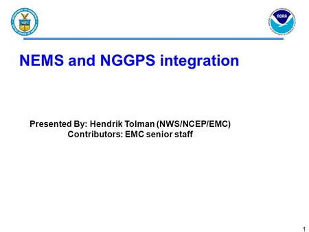 1 NEMS and NGGPS integration Presented By: Hendrik Tolman (NWS/NCEP/EMC) Contributors: EMC senior staff.