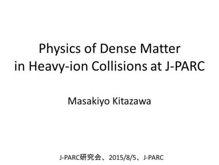 Physics of Dense Matter in Heavy-ion Collisions at J-PARC Masakiyo Kitazawa J-PARC 研究会、 2015/8/5 、 J-PARC.