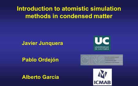 Javier Junquera Introduction to atomistic simulation methods in condensed matter Alberto García Pablo Ordejón.