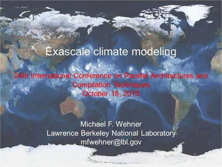 Exascale climate modeling 24th International Conference on Parallel Architectures and Compilation Techniques October 18, 2015 Michael F. Wehner Lawrence.
