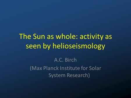 The Sun as whole: activity as seen by helioseismology A.C. Birch (Max Planck Institute for Solar System Research)