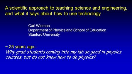 ~ 25 years ago– Why grad students coming into my lab so good in physics courses, but do not know how to do physics? A scientific approach to teaching science.