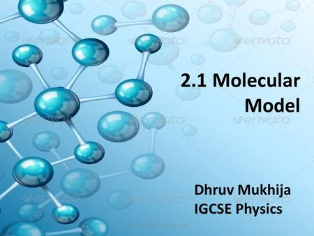2.1 Molecular Model Dhruv Mukhija IGCSE Physics