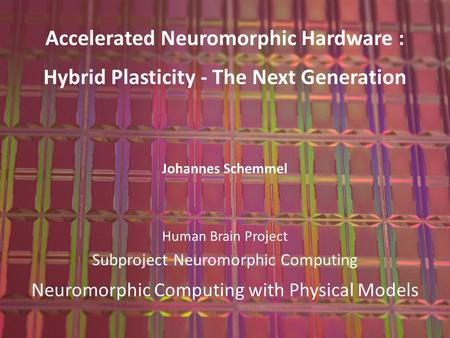 Kirchhoff Institute for Physics Johannes Schemmel Ruprecht-Karls-Universität Heidelberg 1 Accelerated Neuromorphic Hardware : Hybrid Plasticity - The Next.