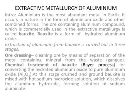 EXTRACTIVE METALLURGY OF ALUMINIUM Intro: Aluminium is the most abundant metal in Earth. It occurs in nature in the form of aluminium oxide and other combined.