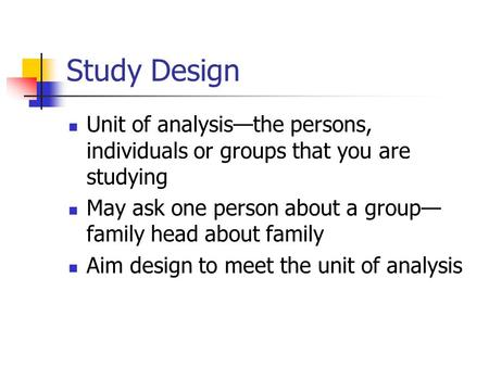 Study Design Unit of analysis—the persons, individuals or groups that you are studying May ask one person about a group— family head about family Aim design.