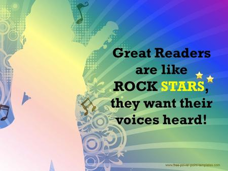 . Great Readers are like ROCK STARS, they want their voices heard!