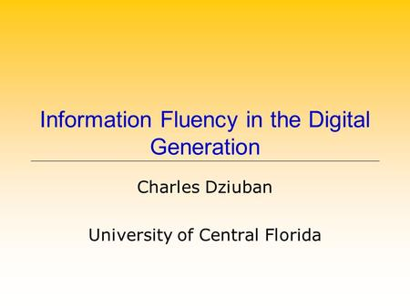 Information Fluency in the Digital Generation Charles Dziuban University of Central Florida.