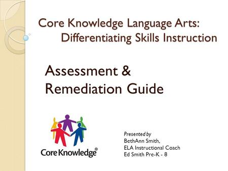 Core Knowledge Language Arts: Differentiating Skills Instruction Assessment & Remediation Guide Presented by BethAnn Smith, ELA Instructional Coach Ed.